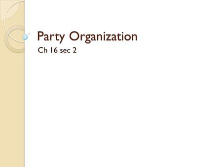 Party Organization Ch 16 sec 2 I. Membership and Organization Both Republicans and Democrats are organized into 50 state parties and thousands of local.