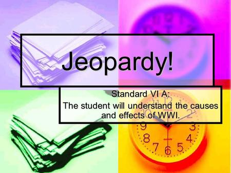 Jeopardy! Standard VI A: The student will understand the causes and effects of WWI.