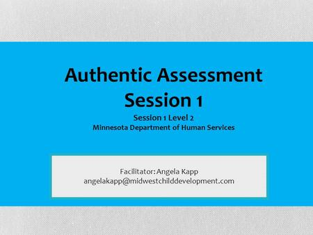 Facilitator: Angela Kapp Authentic Assessment Session 1 Session 1 Level 2 Minnesota Department of Human Services.