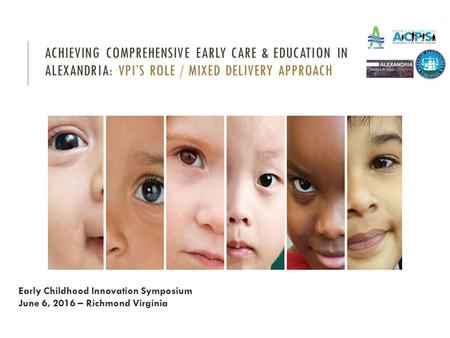 ACHIEVING COMPREHENSIVE EARLY CARE & EDUCATION IN ALEXANDRIA: VPI'S ROLE / MIXED DELIVERY APPROACH Early Childhood Innovation Symposium June 6, 2016 –
