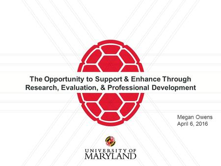 The Opportunity to Support & Enhance Through Research, Evaluation, & Professional Development Megan Owens April 6, 2016.