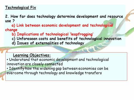 Technological Fix 2. How far does technology determine development and resource use ? a) Link between economic development and technological change b)