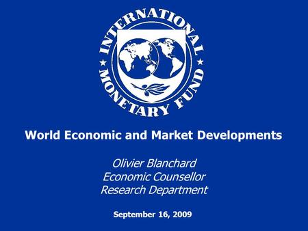 September 16, 2009 World Economic and Market Developments Olivier Blanchard Economic Counsellor Research Department.