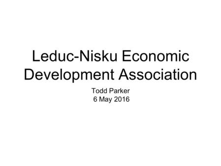 Leduc-Nisku Economic Development Association Todd Parker 6 May 2016.
