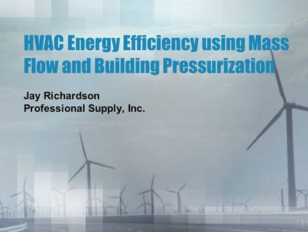 HVAC Energy Efficiency using Mass Flow and Building Pressurization Jay Richardson Professional Supply, Inc.