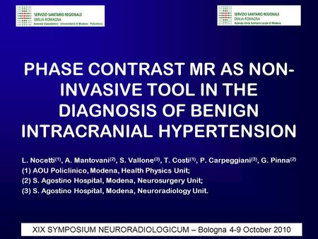 Diapositiva 1 XIX SYMPOSIUM NEURORADIOLOGICUM – Bologna 4-9 October 2010 PHASE CONTRAST MR AS NON- INVASIVE TOOL IN THE DIAGNOSIS OF BENIGN INTRACRANIAL.