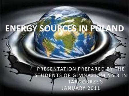 ENERGY SOURCES IN POLAND PRESENTATION PREPARED BY THE STUDENTS OF GIMNAZJUM No 3 IN TARNOBRZEG JANUARY 2011.