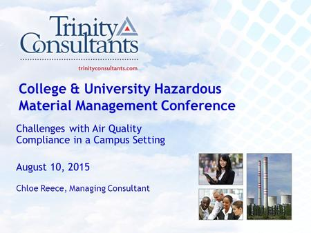 College & University Hazardous Material Management Conference Challenges with Air Quality Compliance in a Campus Setting August 10, 2015 Chloe Reece, Managing.