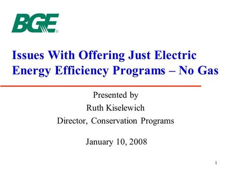 1 Issues With Offering Just Electric Energy Efficiency Programs – No Gas Presented by Ruth Kiselewich Director, Conservation Programs January 10, 2008.