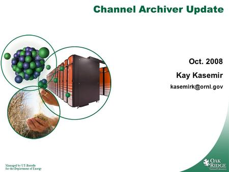 Managed by UT-Battelle for the Department of Energy Channel Archiver Update Oct. 2008 Kay Kasemir