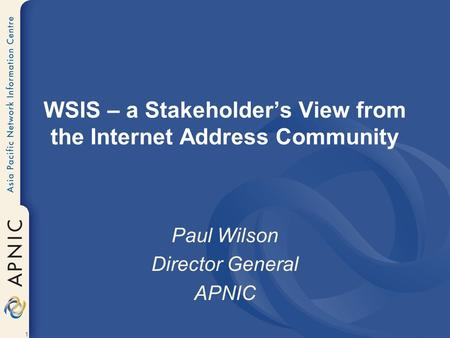 1 WSIS – a Stakeholder's View from the Internet Address Community Paul Wilson Director General APNIC.
