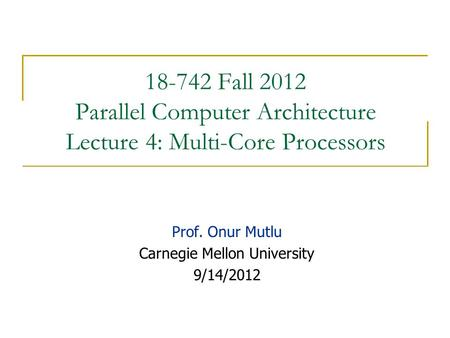 18-742 Fall 2012 Parallel Computer Architecture Lecture 4: Multi-Core Processors Prof. Onur Mutlu Carnegie Mellon University 9/14/2012.