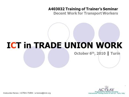 Analourdes Herrera | ACTRAV-TURIN | ICT in TRADE UNION WORK October 6 th, 2010 | Turin A403032 Training of Trainer's Seminar Decent.