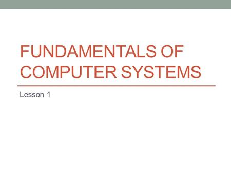 FUNDAMENTALS OF COMPUTER SYSTEMS Lesson 1. Starter What is the difference between hardware and software?