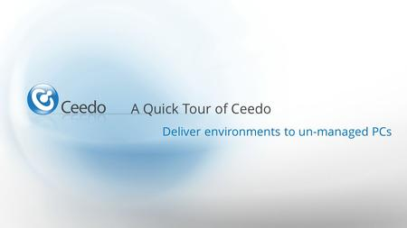 A Quick Tour of Ceedo Deliver environments to un-managed PCs.