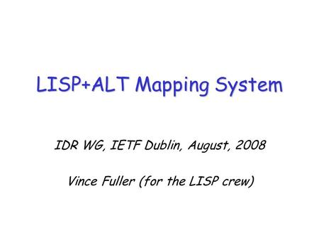 IDR WG, IETF Dublin, August, 2008 Vince Fuller (for the LISP crew) LISP+ALT Mapping System.