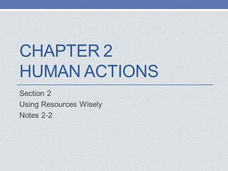 CHAPTER 2 HUMAN ACTIONS Section 2 Using Resources Wisely Notes 2-2.