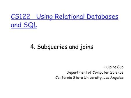 CS122 Using Relational Databases and SQL Huiping Guo Department of Computer Science California State University, Los Angeles 4. Subqueries and joins.
