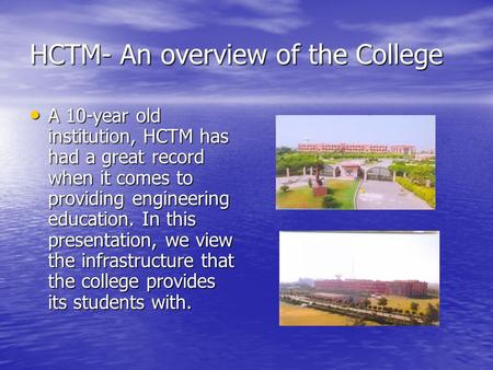 HCTM- An overview of the College A 10-year old institution, HCTM has had a great record when it comes to providing engineering education. In this presentation,