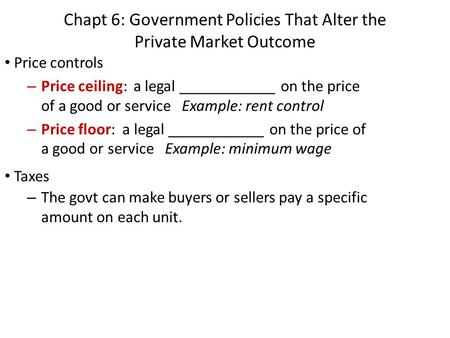 Chapt 6: Government Policies That Alter the Private Market Outcome Price controls – Price ceiling: a legal ____________ on the price of a good or service.