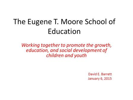 The Eugene T. Moore School of Education Working together to promote the growth, education, and social development of children and youth David E. Barrett.