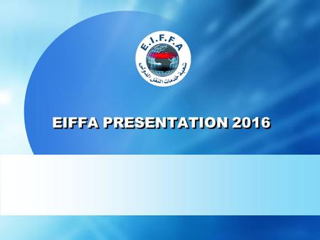 EIFFA PRESENTATION 2016. About (E.I.F.F.A.) - EIFFA is the only and official representative of FIATA in Egypt. - FIATA (International Federation of Freight.