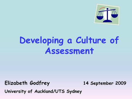 Developing a Culture of Assessment Elizabeth Godfrey 14 September 2009 University of Auckland/UTS Sydney.