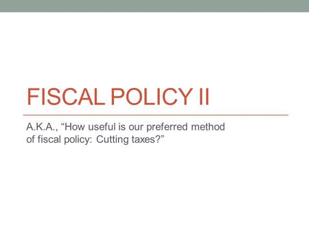 "FISCAL POLICY II A.K.A., ""How useful is our preferred method of fiscal policy: Cutting taxes?"""