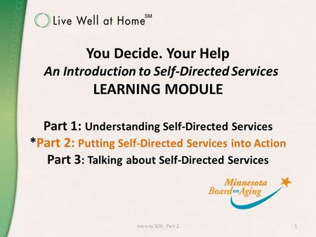 You Decide. Your Help An Introduction to Self-Directed Services LEARNING MODULE Part 1: Understanding Self-Directed Services *Part 2: Putting Self-Directed.