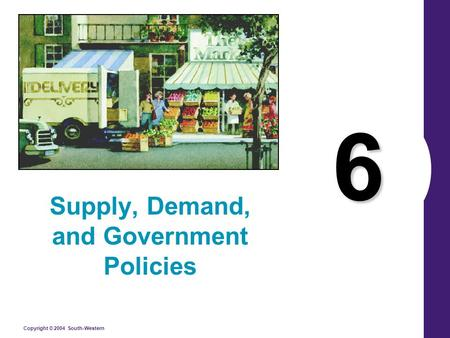 Copyright © 2004 South-Western 6 Supply, Demand, and Government Policies.
