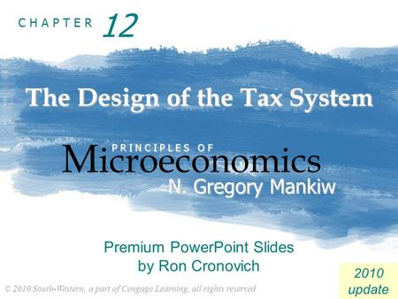 © 2010 South-Western, a part of Cengage Learning, all rights reserved C H A P T E R 2010 update The Design of the Tax System M icroeconomics P R I N C.