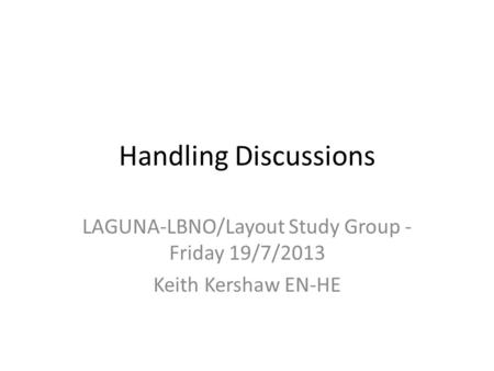 Handling Discussions LAGUNA-LBNO/Layout Study Group - Friday 19/7/2013 Keith Kershaw EN-HE.