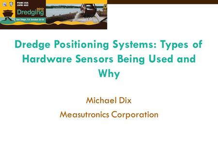 Michael Dix Measutronics Corporation Dredge Positioning Systems: Types of Hardware Sensors Being Used and Why.