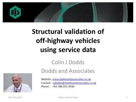 Structural validation of off-highway vehicles using service data Colin J Dodds Dodds and Associates 20th May 20151Dodds and Associates Website: