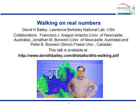 1 Walking on real numbers David H Bailey, Lawrence Berkeley National Lab, USA Collaborators: Francisco J. Aragon Artacho (Univ. of Newcastle, Australia),