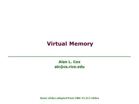 Virtual Memory Alan L. Cox Some slides adapted from CMU 15.213 slides.