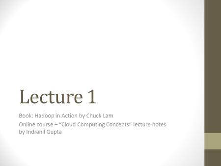 "Lecture 1 Book: Hadoop in Action by Chuck Lam Online course – ""Cloud Computing Concepts"" lecture notes by Indranil Gupta."