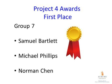 Project 4 Awards First Place Group 7 Samuel Bartlett Michael Phillips Norman Chen.