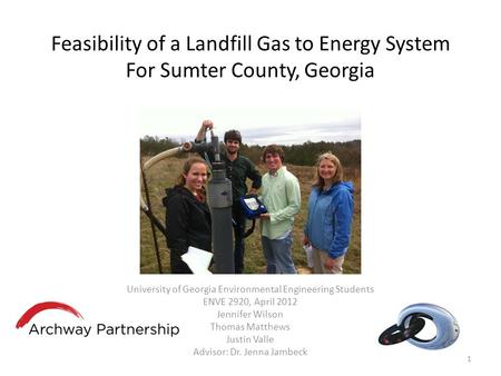 Feasibility of a Landfill Gas to Energy System For Sumter County, Georgia University of Georgia Environmental Engineering Students ENVE 2920, April 2012.