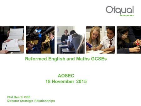 Reformed English and Maths GCSEs AOSEC 18 November 2015 Phil Beach CBE Director Strategic Relationships.