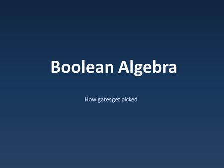Boolean Algebra How gates get picked. Boolean Arithmetic Boolean ≠ Binary – Boolean – 1/0 only, no places Boolean addition: