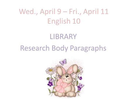 Wed., April 9 – Fri., April 11 English 10 LIBRARY Research Body Paragraphs.