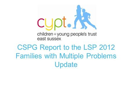 CSPG Report to the LSP 2012 Families with Multiple Problems Update.