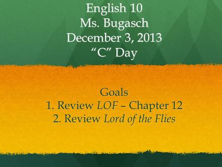 "English 10 Ms. Bugasch December 3, 2013 ""C"" Day Goals 1. Review LOF – Chapter 12 2. Review Lord of the Flies."