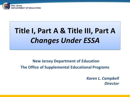 New Jersey DEPARTMENT OF EDUCATION Title I, Part A & Title III, Part A Changes Under ESSA New Jersey Department of Education The Office of Supplemental.