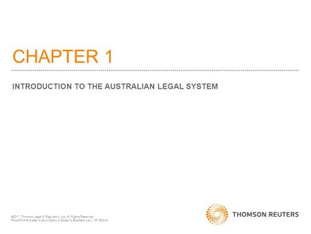 CHAPTER 1 INTRODUCTION TO THE AUSTRALIAN LEGAL SYSTEM  2011 Thomson Legal & Regulatory Ltd. All Rights Reserved. PowerPoint  slides to accompany A Guide.