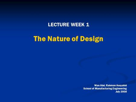 LECTURE WEEK 1 The Nature of Design Wan Abd. Rahman Assyahid School of Manufacturing Engineering July 2008.