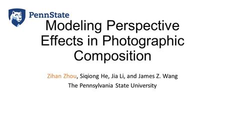 Modeling Perspective Effects in Photographic Composition Zihan Zhou, Siqiong He, Jia Li, and James Z. Wang The Pennsylvania State University.