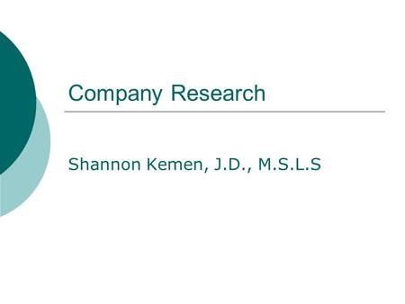Company Research Shannon Kemen, J.D., M.S.L.S. Researching Companies 1. Determine company type 2. Determine company's status within their organization.