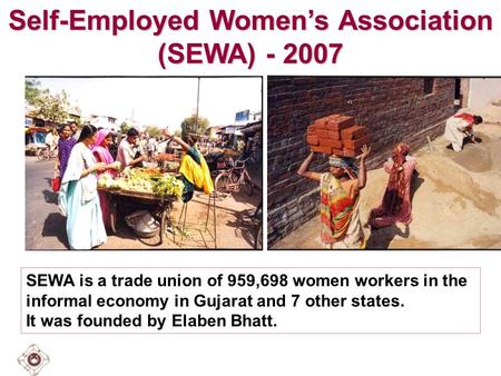 Self-Employed Women's Association (SEWA) - 2007 SEWA is a trade union of 959,698 women workers in the informal economy in Gujarat and 7 other states. It.